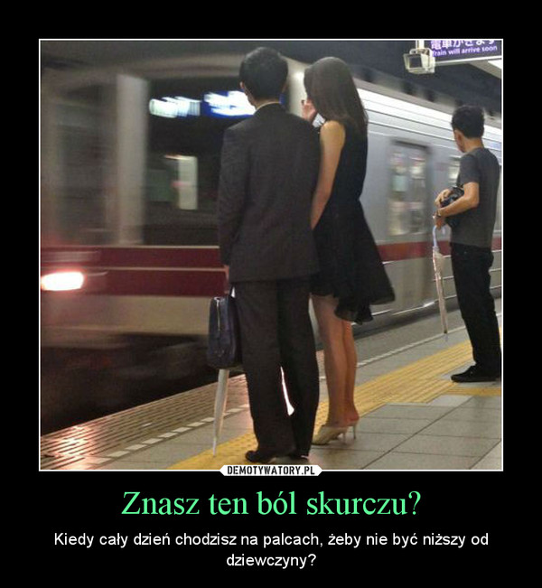 Znasz ten ból skurczu? – Kiedy cały dzień chodzisz na palcach, żeby nie być niższy od dziewczyny?