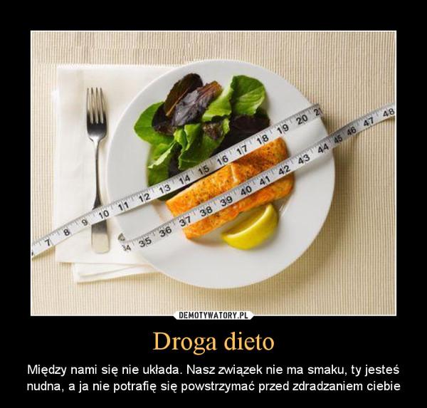 Droga dieto – Między nami się nie układa. Nasz związek nie ma smaku, ty jesteś nudna, a ja nie potrafię się powstrzymać przed zdradzaniem ciebie