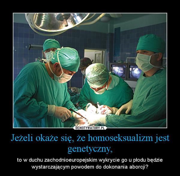 Jeżeli okaże się, że homoseksualizm jest genetyczny, – to w duchu zachodnioeuropejskim wykrycie go u płodu będzie wystarczającym powodem do dokonania aborcji?