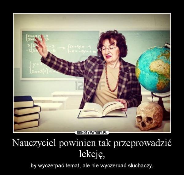 Nauczyciel powinien tak przeprowadzić lekcję, – by wyczerpać temat, ale nie wyczerpać słuchaczy.
