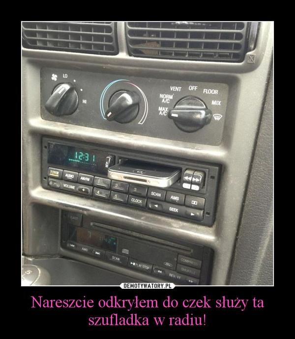 Nareszcie odkryłem do czek służy ta szufladka w radiu! –
