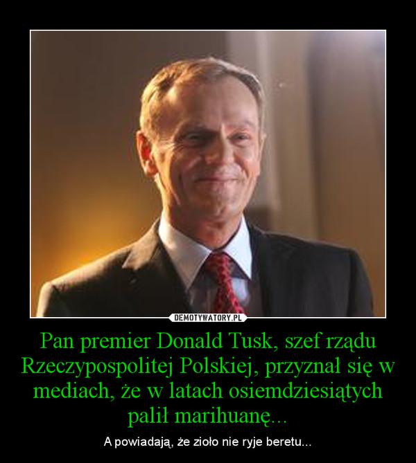 Pan premier Donald Tusk, szef rządu Rzeczypospolitej Polskiej, przyznał się w mediach, że w latach osiemdziesiątych palił marihuanę... – A powiadają, że zioło nie ryje beretu...
