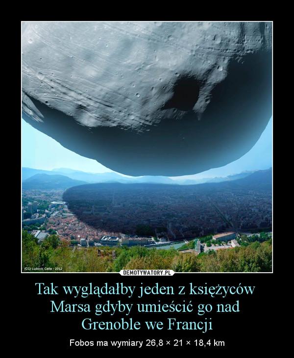 Tak wyglądałby jeden z księżyców Marsa gdyby umieścić go nad Grenoble we Francji – Fobos ma wymiary 26,8 × 21 × 18,4 km