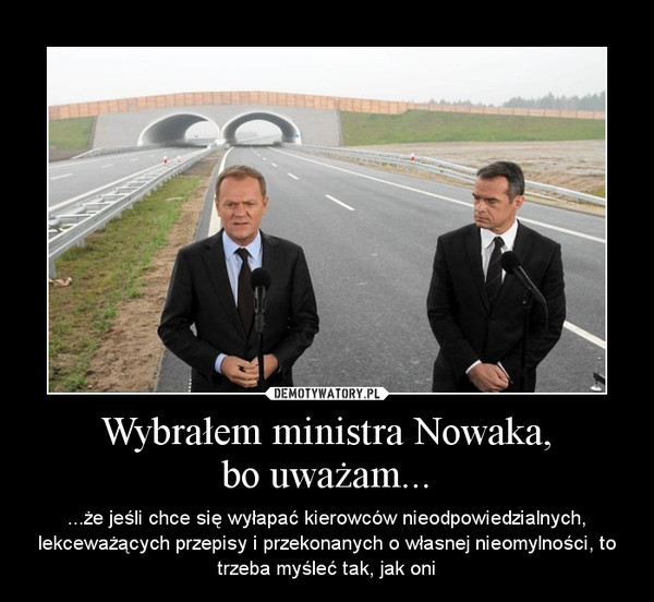 Wybrałem ministra Nowaka,bo uważam... – ...że jeśli chce się wyłapać kierowców nieodpowiedzialnych, lekceważących przepisy i przekonanych o własnej nieomylności, to trzeba myśleć tak, jak oni