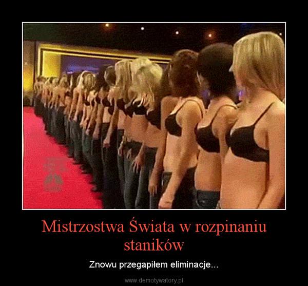 Mistrzostwa Świata w rozpinaniu staników – Znowu przegapiłem eliminacje...
