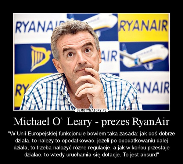 """Michael O` Leary - prezes RyanAir – """"W Unii Europejskiej funkcjonuje bowiem taka zasada: jak coś dobrze działa, to należy to opodatkować, jeżeli po opodatkowaniu dalej działa, to trzeba nałożyć różne regulacje, a jak w końcu przestaje działać, to wtedy uruchamia się dotacje. To jest absurd"""""""