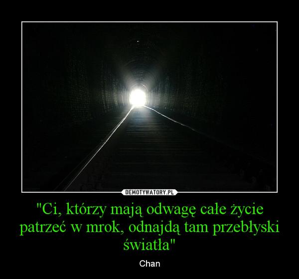 """""""Ci, którzy mają odwagę całe życie patrzeć w mrok, odnajdą tam przebłyski światła"""" – Chan"""