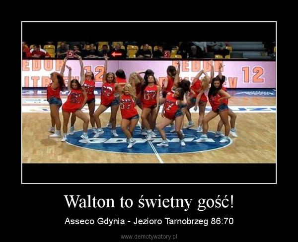 Walton to świetny gość! – Asseco Gdynia - Jezioro Tarnobrzeg 86:70