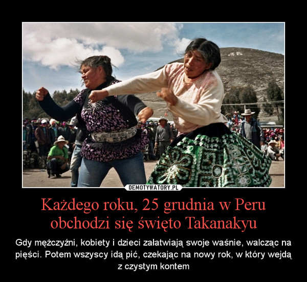 Każdego roku, 25 grudnia w Peru obchodzi się święto Takanakyu – Gdy mężczyźni, kobiety i dzieci załatwiają swoje waśnie, walcząc na pięści. Potem wszyscy idą pić, czekając na nowy rok, w który wejdą z czystym kontem