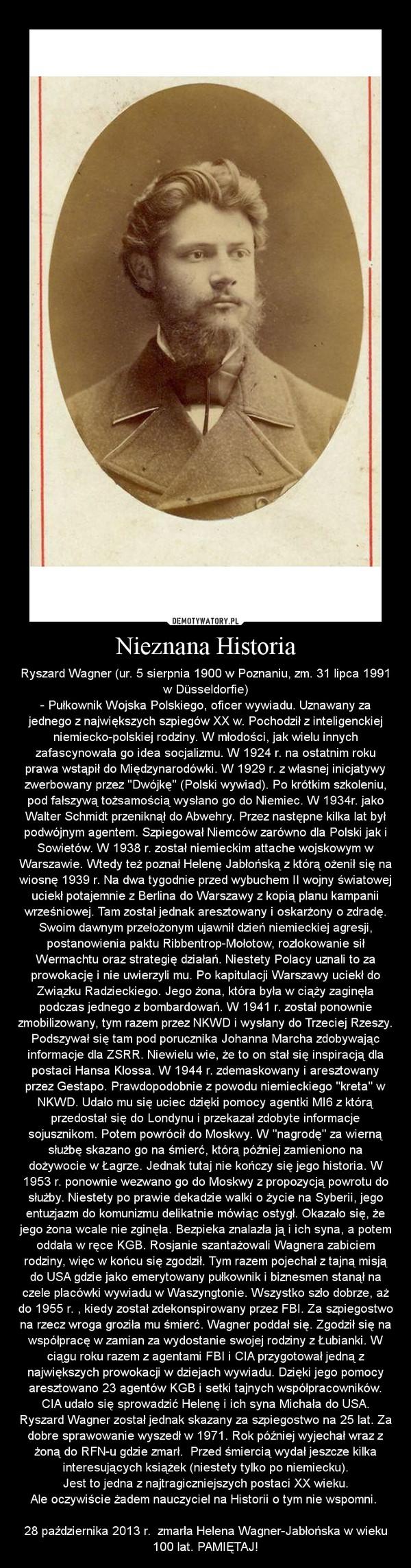 Nieznana Historia – Ryszard Wagner (ur. 5 sierpnia 1900 w Poznaniu, zm. 31 lipca 1991 w Düsseldorfie)\n- Pułkownik Wojska Polskiego, oficer wywiadu. Uznawany za jednego z największych szpiegów XX w. Pochodził z inteligenckiej niemiecko-polskiej rodziny. W młodości, jak wielu innych zafascynowała go idea socjalizmu. W 1924 r. na ostatnim roku prawa wstąpił do Międzynarodówki. W 1929 r. z własnej inicjatywy zwerbowany przez \'\'Dwójkę\'\' (Polski wywiad). Po krótkim szkoleniu, pod fałszywą tożsamością wysłano go do Niemiec. W 1934r. jako Walter Schmidt przeniknął do Abwehry. Przez następne kilka lat był podwójnym agentem. Szpiegował Niemców zarówno dla Polski jak i Sowietów. W 1938 r. został niemieckim attache wojskowym w Warszawie. Wtedy też poznał Helenę Jabłońską z którą ożenił się na wiosnę 1939 r. Na dwa tygodnie przed wybuchem II wojny światowej uciekł potajemnie z Berlina do Warszawy z kopią planu kampanii wrześniowej. Tam został jednak aresztowany i oskarżony o zdradę. Swoim dawnym przełożonym ujawnił dzień niemieckiej agresji, postanowienia paktu Ribbentrop-Mołotow, rozlokowanie sił Wermachtu oraz strategię działań. Niestety Polacy uznali to za prowokację i nie uwierzyli mu. Po kapitulacji Warszawy uciekł do Związku Radzieckiego. Jego żona, która była w ciąży zaginęła podczas jednego z bombardowań. W 1941 r. został ponownie zmobilizowany, tym razem przez NKWD i wysłany do Trzeciej Rzeszy. Podszywał się tam pod porucznika Johanna Marcha zdobywając informacje dla ZSRR. Niewielu wie, że to on stał się inspiracją dla postaci Hansa Klossa. W 1944 r. zdemaskowany i aresztowany przez Gestapo. Prawdopodobnie z powodu niemieckiego \'\'kreta\'\' w NKWD. Udało mu się uciec dzięki pomocy agentki MI6 z którą przedostał się do Londynu i przekazał zdobyte informacje sojusznikom. Potem powrócił do Moskwy. W \'\'nagrodę\'\' za wierną służbę skazano go na śmierć, którą później zamieniono na dożywocie w Łagrze. Jednak tutaj nie kończy się jego historia. W 1953 r. ponownie wezwa