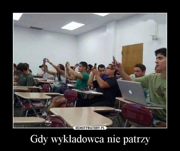 Gdy wykładowca nie patrzy –