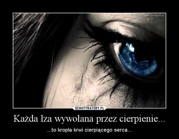 Każda łza wywołana przez cierpienie... – ...to kropla krwi cierpiącego serca...