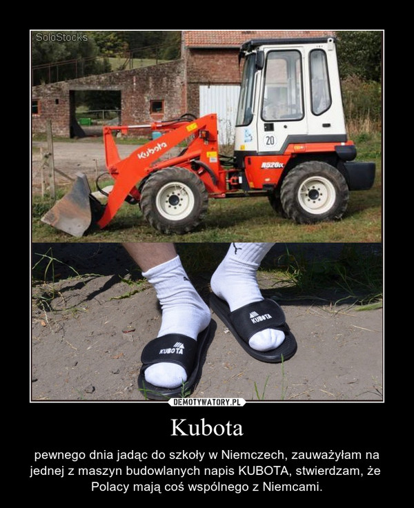Kubota – pewnego dnia jadąc do szkoły w Niemczech, zauważyłam na jednej z maszyn budowlanych napis KUBOTA, stwierdzam, że  Polacy mają coś wspólnego z Niemcami.