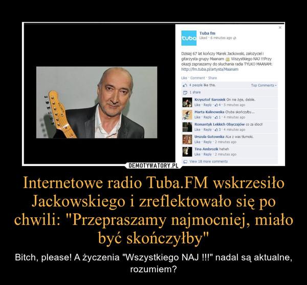 """Internetowe radio Tuba.FM wskrzesiło Jackowskiego i zreflektowało się po chwili: """"Przepraszamy najmocniej, miało być skończyłby"""" – Bitch, please! A życzenia """"Wszystkiego NAJ !!!"""" nadal są aktualne, rozumiem?"""