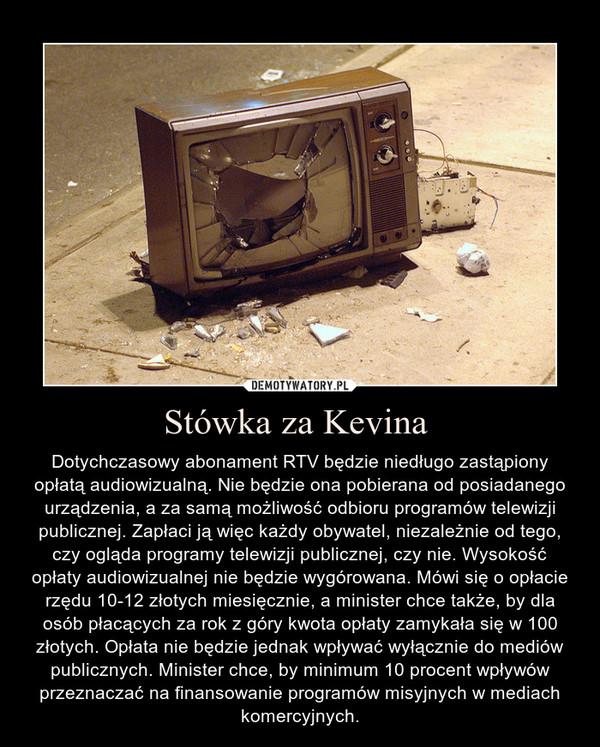 Stówka za Kevina  – Dotychczasowy abonament RTV będzie niedługo zastąpiony opłatą audiowizualną. Nie będzie ona pobierana od posiadanego urządzenia, a za samą możliwość odbioru programów telewizji publicznej. Zapłaci ją więc każdy obywatel, niezależnie od tego, czy ogląda programy telewizji publicznej, czy nie. Wysokość opłaty audiowizualnej nie będzie wygórowana. Mówi się o opłacie rzędu 10-12 złotych miesięcznie, a minister chce także, by dla osób płacących za rok z góry kwota opłaty zamykała się w 100 złotych. Opłata nie będzie jednak wpływać wyłącznie do mediów publicznych. Minister chce, by minimum 10 procent wpływów przeznaczać na finansowanie programów misyjnych w mediach komercyjnych.