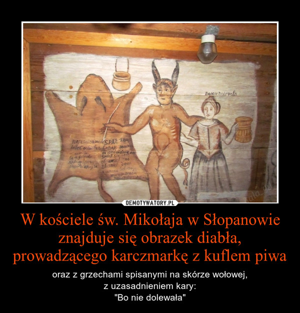 """W kościele św. Mikołaja w Słopanowie znajduje się obrazek diabła, prowadzącego karczmarkę z kuflem piwa – oraz z grzechami spisanymi na skórze wołowej,z uzasadnieniem kary:""""Bo nie dolewała"""""""