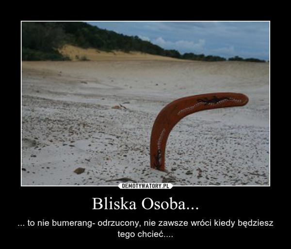 Bliska Osoba... – ... to nie bumerang- odrzucony, nie zawsze wróci kiedy będziesz tego chcieć....