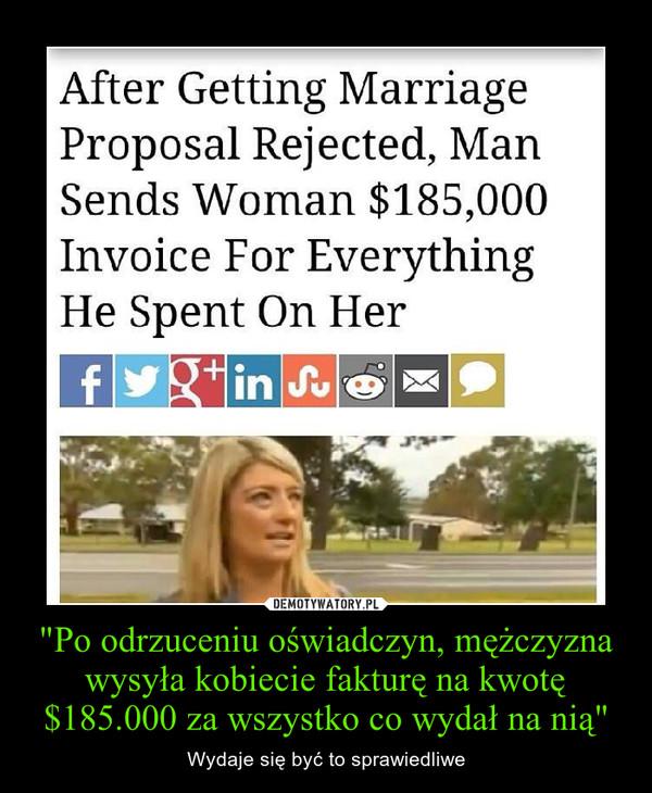 """""""Po odrzuceniu oświadczyn, mężczyzna wysyła kobiecie fakturę na kwotę $185.000 za wszystko co wydał na nią"""" – Wydaje się być to sprawiedliwe"""