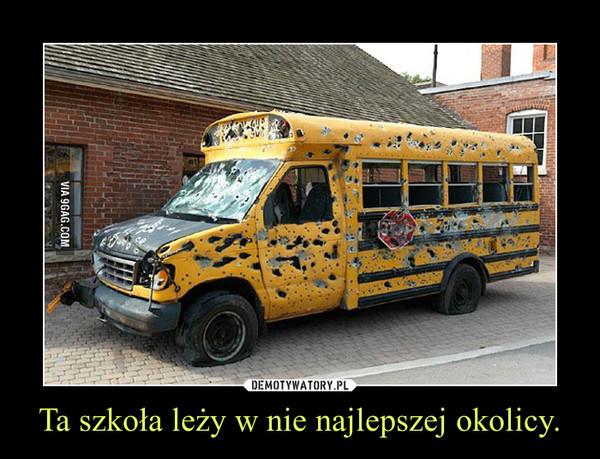 Ta szkoła leży w nie najlepszej okolicy. –