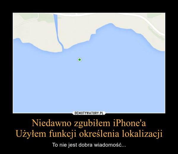 Niedawno zgubiłem iPhone'aUżyłem funkcji określenia lokalizacji – To nie jest dobra wiadomość...