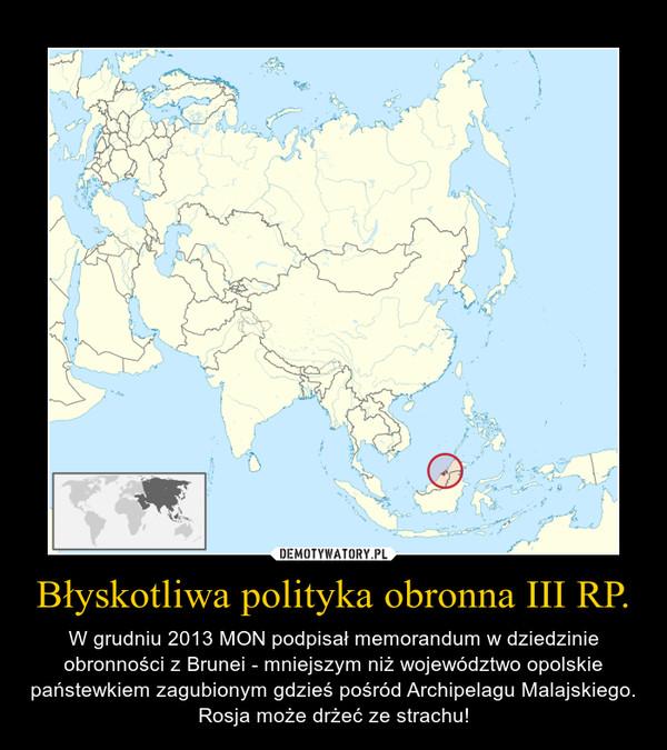 Błyskotliwa polityka obronna III RP. – W grudniu 2013 MON podpisał memorandum w dziedzinie obronności z Brunei - mniejszym niż województwo opolskie państewkiem zagubionym gdzieś pośród Archipelagu Malajskiego. Rosja może drżeć ze strachu!