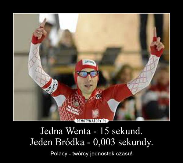 Jedna Wenta - 15 sekund.Jeden Bródka - 0,003 sekundy. – Polacy - twórcy jednostek czasu!