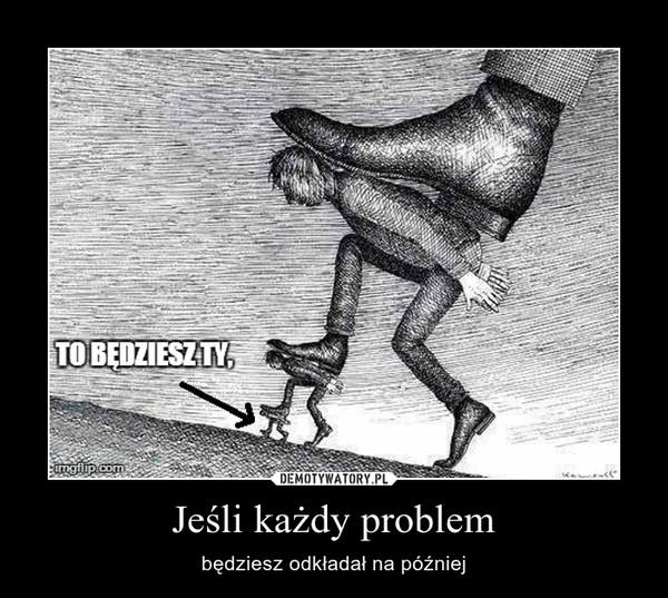 Jeśli każdy problem – będziesz odkładał na później