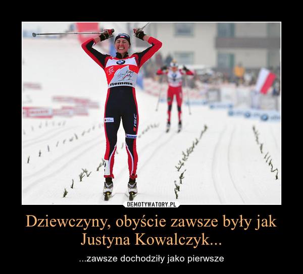 Dziewczyny, obyście zawsze były jak Justyna Kowalczyk... – ...zawsze dochodziły jako pierwsze