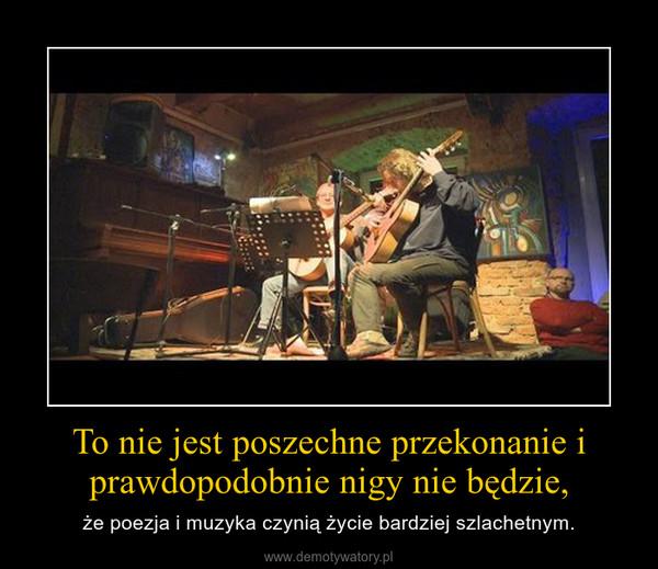 To nie jest poszechne przekonanie i prawdopodobnie nigy nie będzie, – że poezja i muzyka czynią życie bardziej szlachetnym.