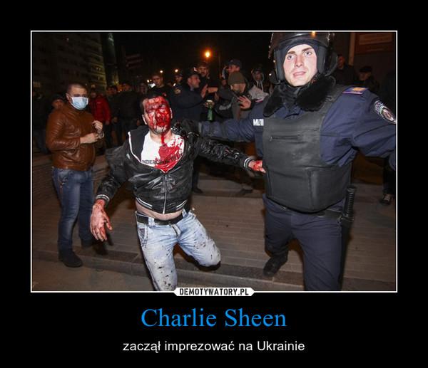 Charlie Sheen – zaczął imprezować na Ukrainie