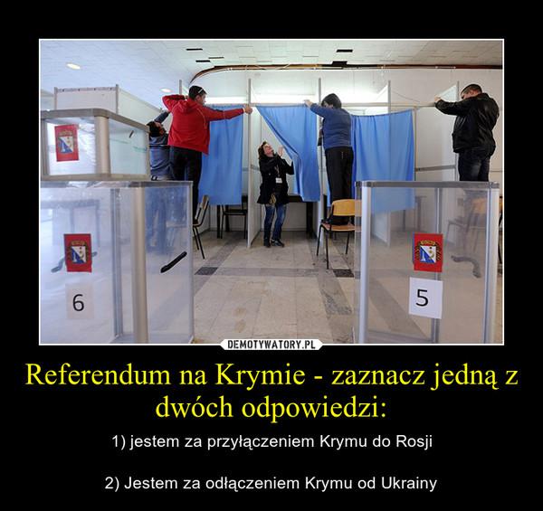 Referendum na Krymie - zaznacz jedną z dwóch odpowiedzi: – 1) jestem za przyłączeniem Krymu do Rosji2) Jestem za odłączeniem Krymu od Ukrainy