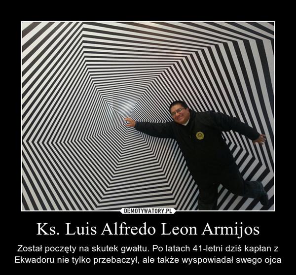 Ks. Luis Alfredo Leon Armijos – Został poczęty na skutek gwałtu. Po latach 41-letni dziś kapłan z Ekwadoru nie tylko przebaczył, ale także wyspowiadał swego ojca