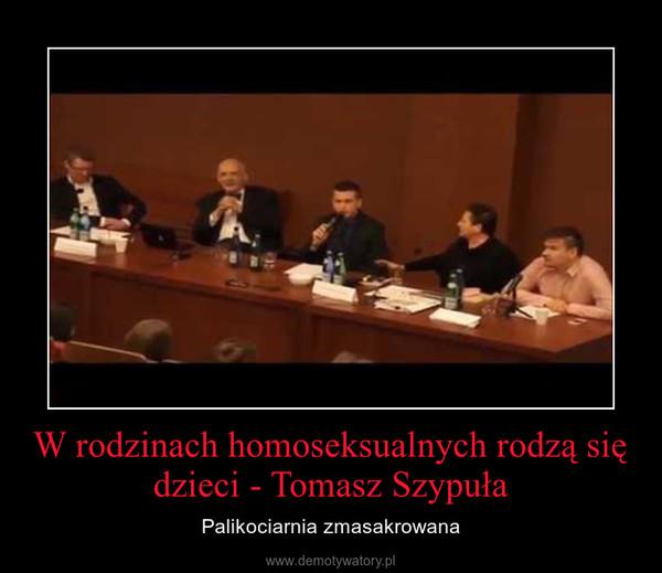 W rodzinach homoseksualnych rodzą się dzieci - Tomasz Szypuła – Palikociarnia zmasakrowana