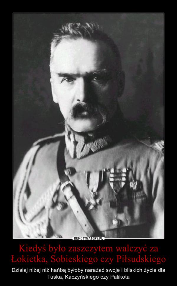 Kiedyś było zaszczytem walczyć za Łokietka, Sobieskiego czy Piłsudskiego – Dzisiaj niżej niż hańbą byłoby narażać swoje i bliskich życie dla Tuska, Kaczyńskiego czy Palikota