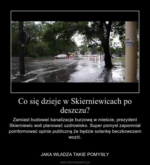 Co się dzieje w Skierniewicach po deszczu? – Zamiast budować kanalizacje burzową w mieście, prezydent Skierniewic woli planować uzdrowisko. Super pomysł zapomniał poinformować opinie publiczną że będzie solankę beczkowozem wozić.\n\n\nJAKA WŁADZA TAKIE POMYSŁY