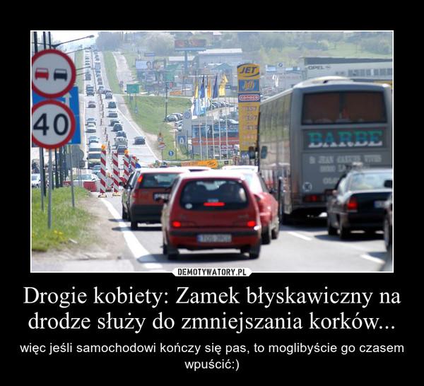 Drogie kobiety: Zamek błyskawiczny na drodze służy do zmniejszania korków... – więc jeśli samochodowi kończy się pas, to moglibyście go czasem wpuścić:)