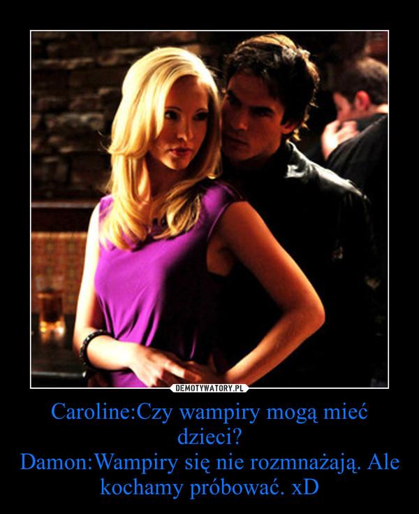 Caroline:Czy wampiry mogą mieć dzieci?Damon:Wampiry się nie rozmnażają. Ale kochamy próbować. xD –