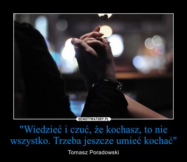 """""""Wiedzieć i czuć, że kochasz, to nie wszystko. Trzeba jeszcze umieć kochać"""" – Tomasz Poradowski"""