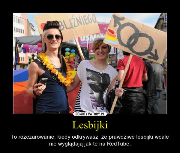 Lesbijki – To rozczarowanie, kiedy odkrywasz, że prawdziwe lesbijki wcale nie wyglądają jak te na RedTube.