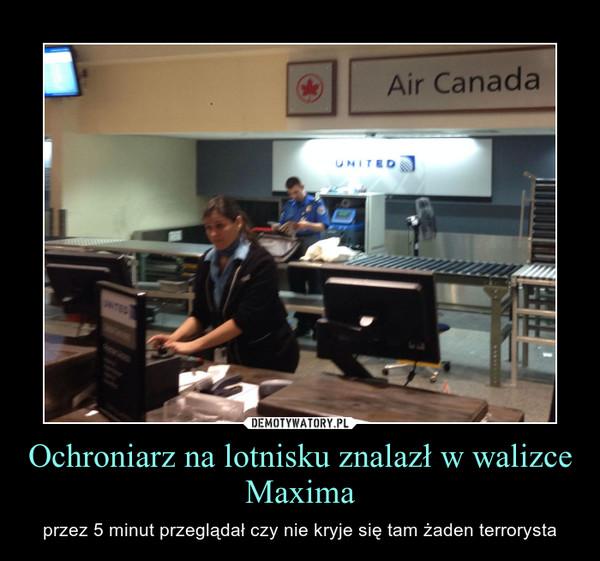 Ochroniarz na lotnisku znalazł w walizce Maxima – przez 5 minut przeglądał czy nie kryje się tam żaden terrorysta