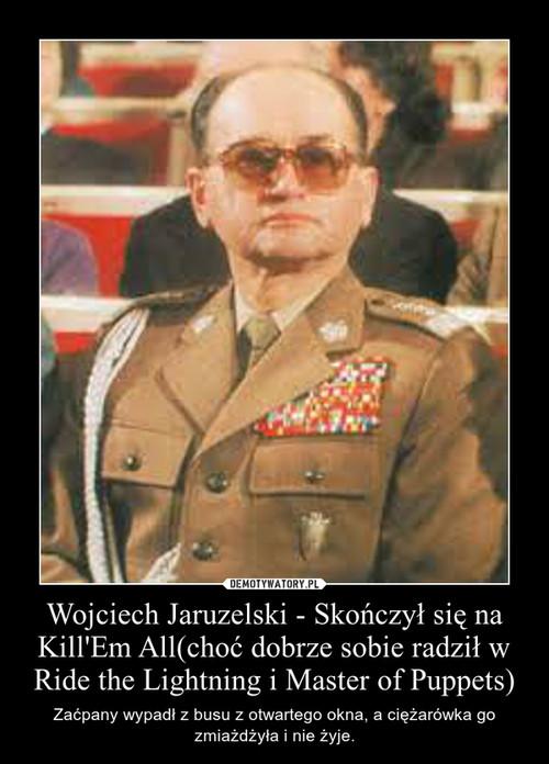 Wojciech Jaruzelski - Skończył się na Kill'Em All(choć dobrze sobie radził w Ride the Lightning i Master of Puppets)