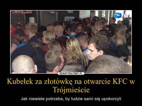 Kubełek za złotówkę na otwarcie KFC w Trójmieście – Jak niewiele potrzeba, by ludzie sami się upokorzyli
