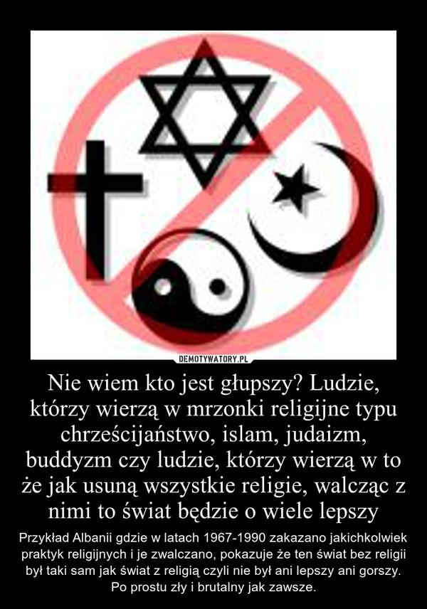 Nie wiem kto jest głupszy? Ludzie, którzy wierzą w mrzonki religijne typu chrześcijaństwo, islam, judaizm, buddyzm czy ludzie, którzy wierzą w to że jak usuną wszystkie religie, walcząc z nimi to świat będzie o wiele lepszy – Przykład Albanii gdzie w latach 1967-1990 zakazano jakichkolwiek praktyk religijnych i je zwalczano, pokazuje że ten świat bez religii był taki sam jak świat z religią czyli nie był ani lepszy ani gorszy. Po prostu zły i brutalny jak zawsze.