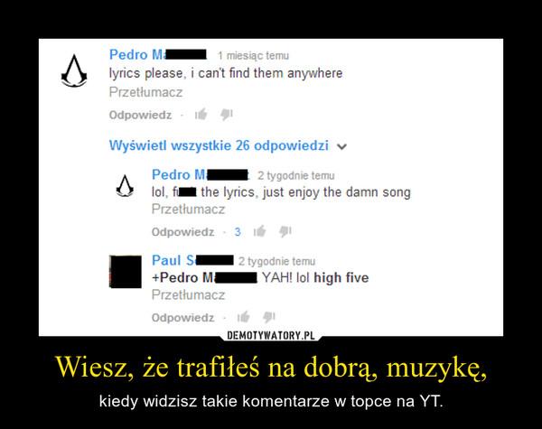 Wiesz, że trafiłeś na dobrą, muzykę, – kiedy widzisz takie komentarze w topce na YT.