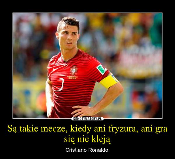 Są takie mecze, kiedy ani fryzura, ani gra się nie kleją – Cristiano Ronaldo.