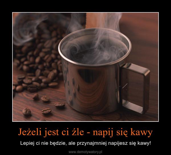 Jeżeli jest ci źle - napij się kawy – Lepiej ci nie będzie, ale przynajmniej napijesz się kawy!