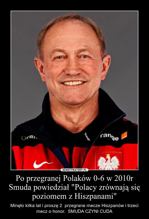 """Po przegranej Polaków 0-6 w 2010r Smuda powiedział """"Polacy zrównają się poziomem z Hiszpanami"""" – Minęło kilka lat i proszę 2  przegrane mecze Hiszpanów i trzeci mecz o honor.  SMUDA CZYNI CUDA"""