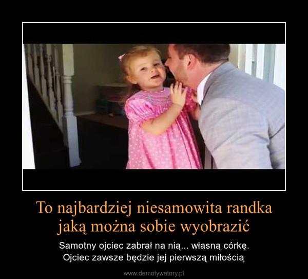 To najbardziej niesamowita randkajaką można sobie wyobrazić – Samotny ojciec zabrał na nią... własną córkę.Ojciec zawsze będzie jej pierwszą miłością