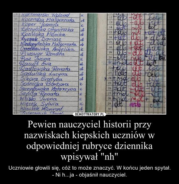 """Pewien nauczyciel historii przy nazwiskach kiepskich uczniów w odpowiedniej rubryce dziennika wpisywał """"nh"""" – Uczniowie głowili się, cóż to może znaczyć. W końcu jeden spytał.                                                                                                 - Ni h...ja - objaśnił nauczyciel."""