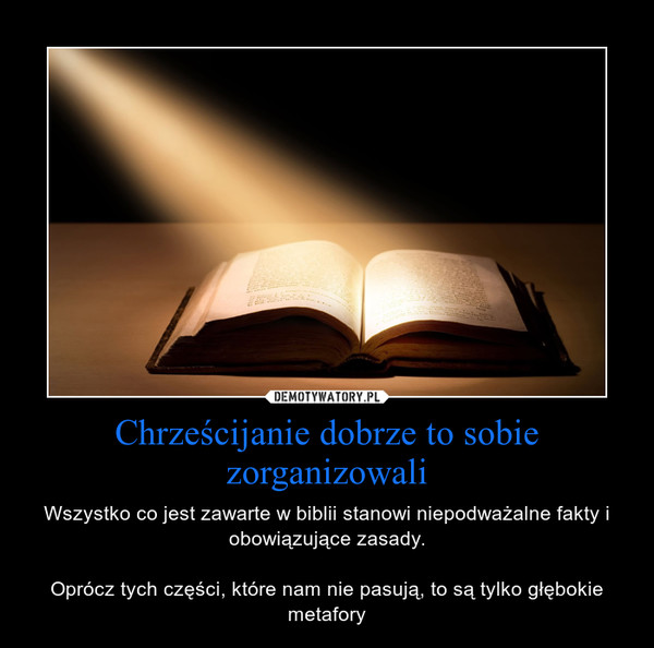 Chrześcijanie dobrze to sobie zorganizowali – Wszystko co jest zawarte w biblii stanowi niepodważalne fakty i obowiązujące zasady.Oprócz tych części, które nam nie pasują, to są tylko głębokie metafory